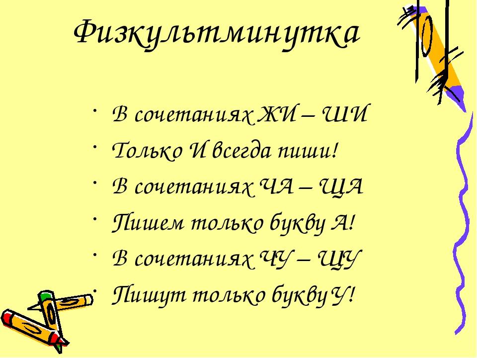 Физкультминутка В сочетаниях ЖИ – ШИ Только И всегда пиши! В сочетаниях ЧА –...