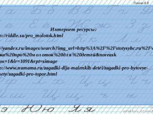 Интернет ресурсы: 1- http://riddle.su/pro_molotok.html 2- https://yandex.ru/i