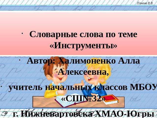 Словарные слова по теме «Инструменты» Автор: Халимоненко Алла Алексеевна, уч...