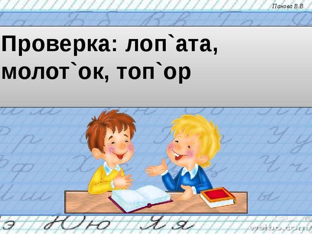 Проверка: лоп`ата, молот`ок, топ`ор Панова В.В.