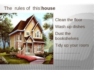 The rules of this҆ house Clean the floor Wash up dishes Dust the bookshelves