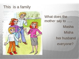 This is a family What does the mother say to ….. Masha Misha her husband ever