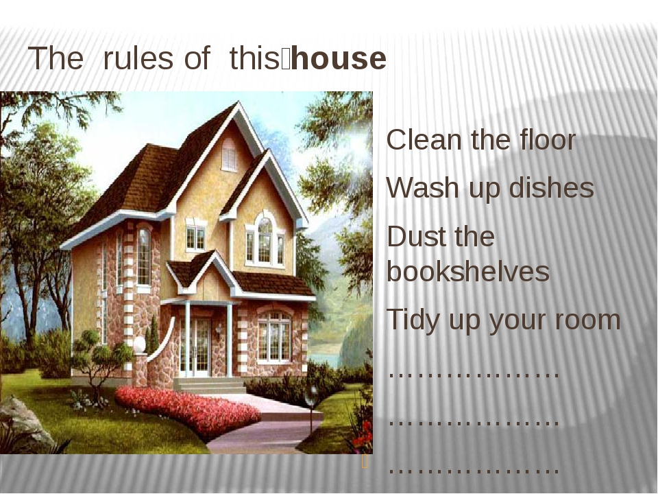 The rules of this҆ house Clean the floor Wash up dishes Dust the bookshelves...