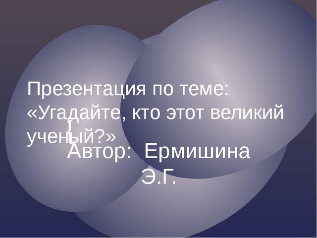 Презентация по теме: «Угадайте, кто этот великий ученый?» Автор: Ермишина Э.Г...