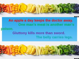 An apple a day keeps the doctor away. One man's meat is another man's poison