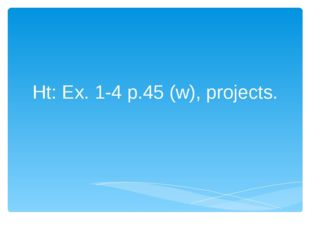 Ht: Ex. 1-4 p.45 (w), projects.