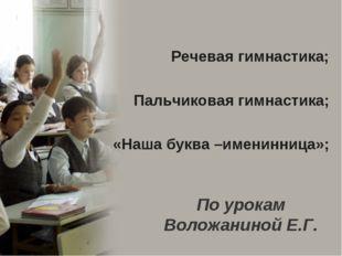 По урокам Воложаниной Е.Г. Речевая гимнастика; Пальчиковая гимнастика; «Наша