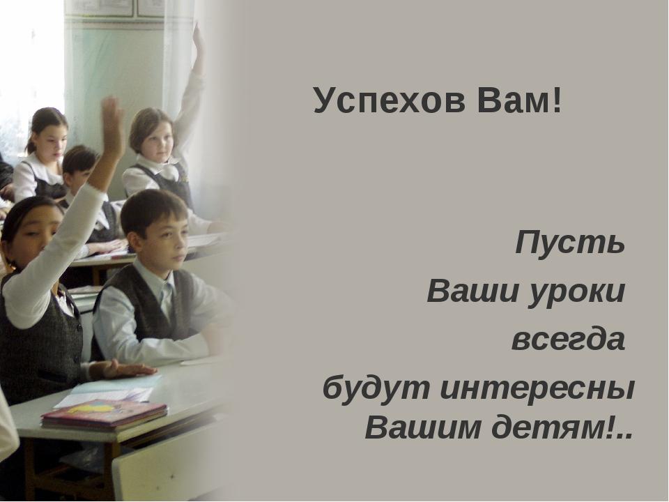 Успехов Вам! Пусть Ваши уроки всегда будут интересны Вашим детям!..