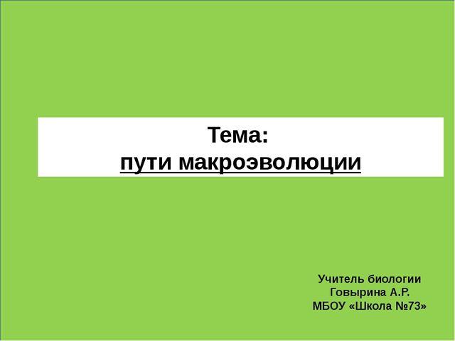 Тема: пути макроэволюции Учитель биологии Говырина А.Р. МБОУ «Школа №73»