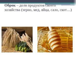 Оброк – доля продуктов своего хозяйства (зерно, мед, яйца, сало, скот…)