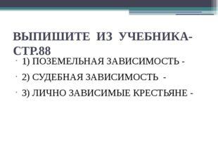 ВЫПИШИТЕ ИЗ УЧЕБНИКА- СТР.88 1) ПОЗЕМЕЛЬНАЯ ЗАВИСИМОСТЬ - 2) СУДЕБНАЯ ЗАВИСИМ