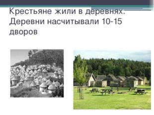 Крестьяне жили в деревнях. Деревни насчитывали 10-15 дворов