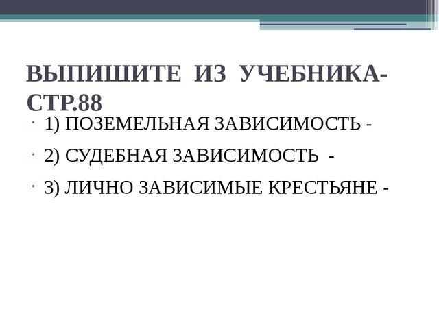 ВЫПИШИТЕ ИЗ УЧЕБНИКА- СТР.88 1) ПОЗЕМЕЛЬНАЯ ЗАВИСИМОСТЬ - 2) СУДЕБНАЯ ЗАВИСИМ...