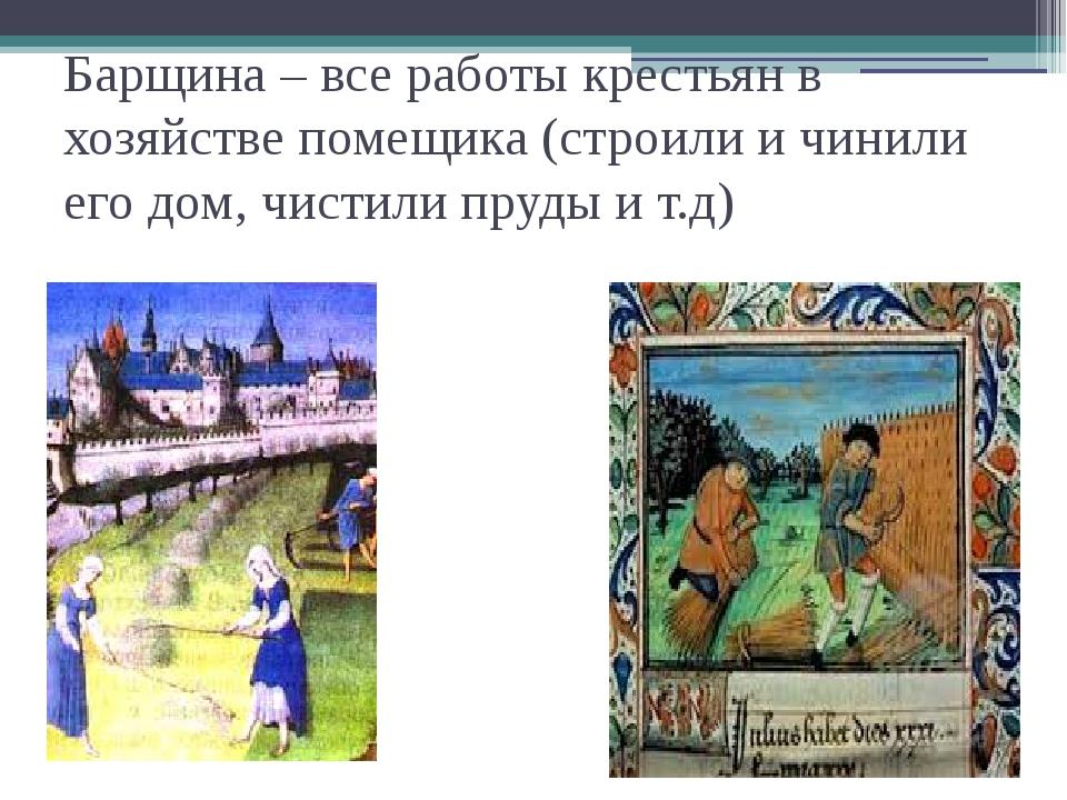 Барщина – все работы крестьян в хозяйстве помещика (строили и чинили его дом,...