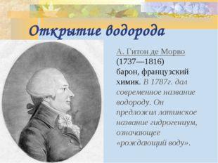 Открытие водорода А. Гитон де Морво (1737—1816) барон, французский химик. В 1