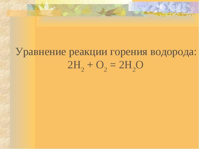 Уравнение реакции горения водорода: 2Н2 + О2 = 2Н2О