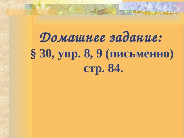 Домашнее задание: § 30, упр. 8, 9 (письменно) стр. 84.