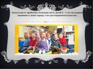 Актуальность проблемы: Большая часть детей 4 – 5 лет не владеют знаниями о св