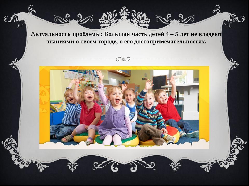 Актуальность проблемы: Большая часть детей 4 – 5 лет не владеют знаниями о св...
