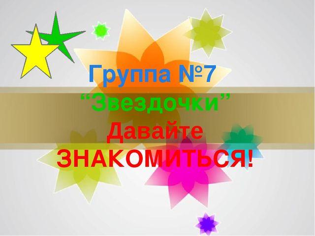 """Группа №7 """"Звездочки"""" Давайте ЗНАКОМИТЬСЯ! Page *"""