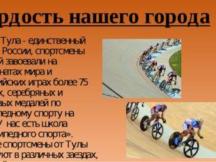 Гордость нашего города Сейчас Тула - единственный город в России, спортсмены