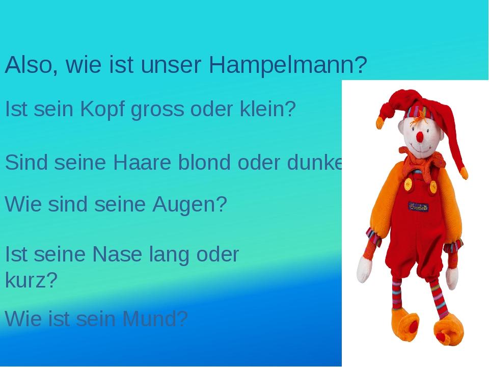 Also, wie ist unser Hampelmann? Ist sein Kopf gross oder klein? Sind seine Ha...