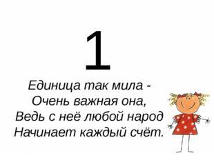 1 Единица так мила - Очень важная она, Ведь с неё любой народ Начинает кажды