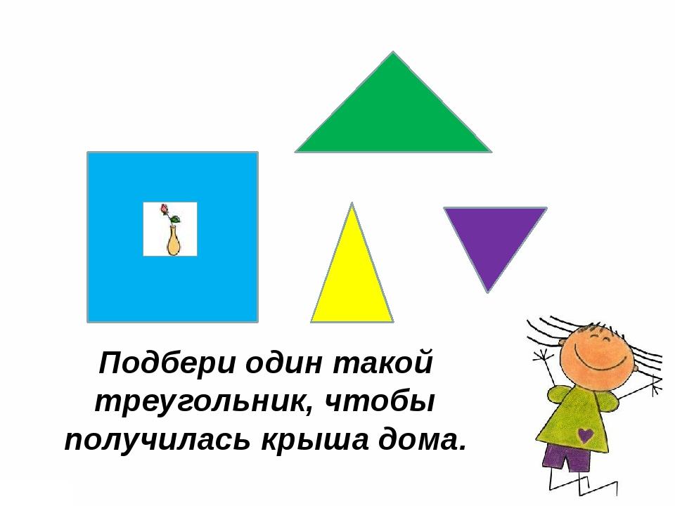 Подбери один такой треугольник, чтобы получилась крыша дома.