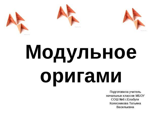 Модульное оригами Подготовила учитель начальных классов МБОУ СОШ №6 г.Елабуги...