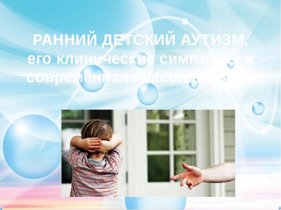 РАННИЙ ДЕТСКИЙ АУТИЗМ, его клинические симптомы и современная классификация