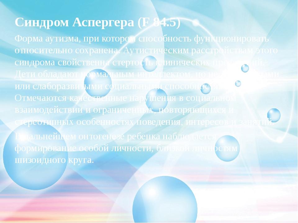 Синдром Аспергера (F 84.5) Форма аутизма, при котором способность функциониро...