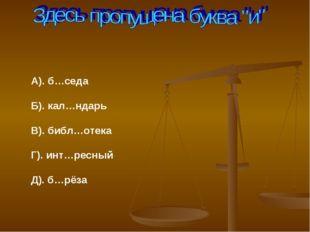 А). б…седа Б). кал…ндарь В). библ…отека Г). инт…ресный Д). б…рёза