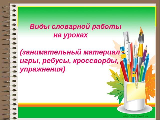 Виды словарной работы на уроках (занимательный материал - игры, ребусы, крос...