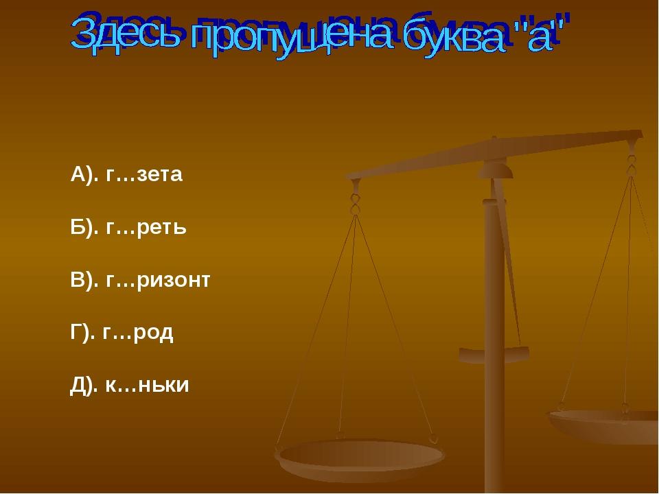 А). г…зета Б). г…реть В). г…ризонт Г). г…род Д). к…ньки