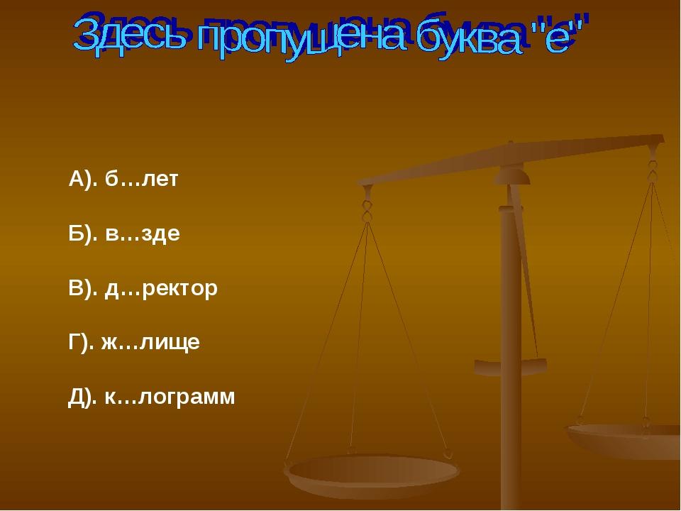 А). б…лет Б). в…зде В). д…ректор Г). ж…лище Д). к…лограмм