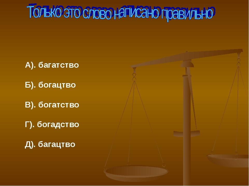 А). багатство Б). богацтво В). богатство Г). богадство Д). багацтво
