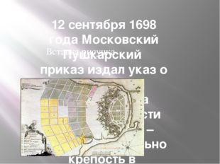12 сентября 1698 года Московский Пушкарский приказ издал указ о начале строит