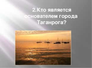 2.Кто является основателем города Таганрога?