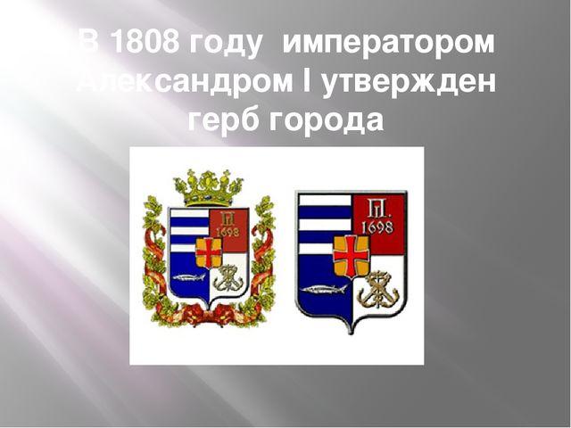 В 1808 году императором Александром I утвержден герб города