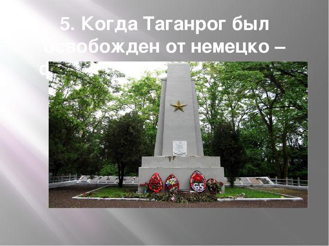 5. Когда Таганрог был освобожден от немецко – фашистских захватчиков?