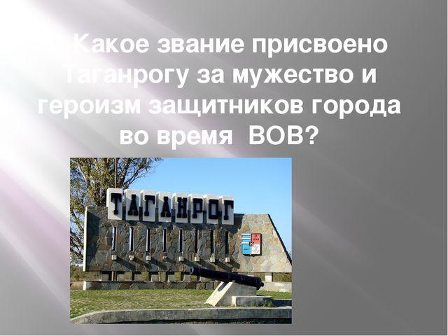 6.Какое звание присвоено Таганрогу за мужество и героизм защитников города во...