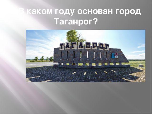 1.В каком году основан город Таганрог?