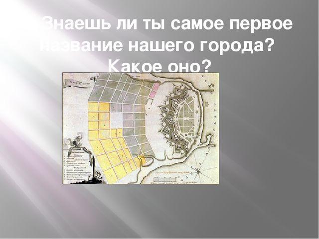 3.Знаешь ли ты самое первое название нашего города? Какое оно?