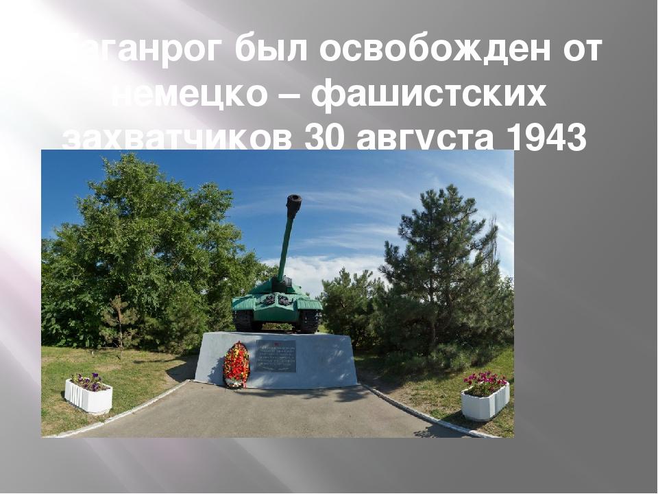 Таганрог был освобожден от немецко – фашистских захватчиков 30 августа 1943