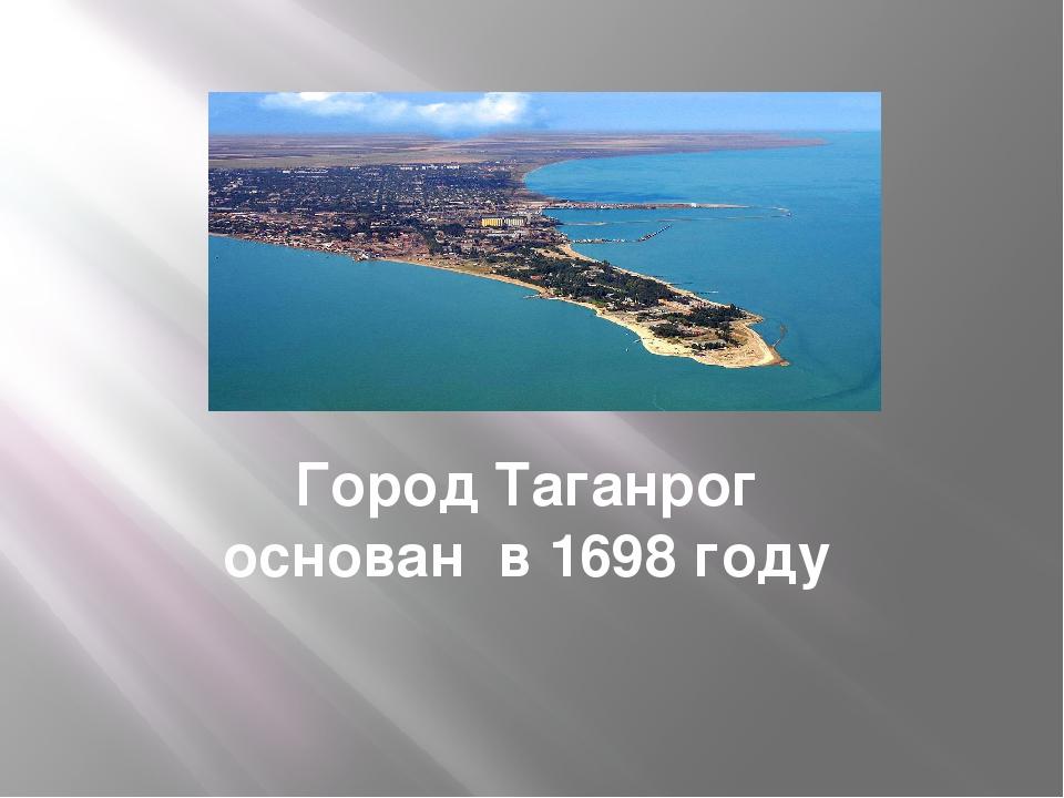 Город Таганрог основан в 1698 году