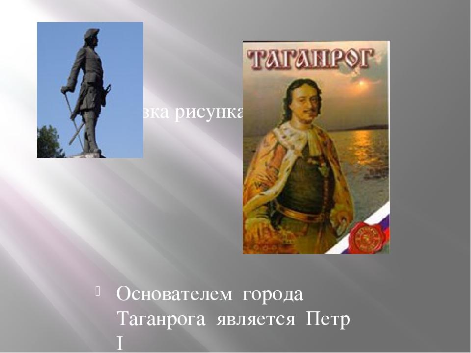 Основателем города Таганрога является Петр I