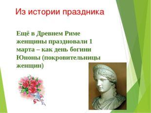 Из истории праздника Ещё в Древнем Риме женщины праздновали 1 марта – как ден