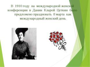 В 1910 году на международной женской конференции в Дании Кларой Цеткин было п