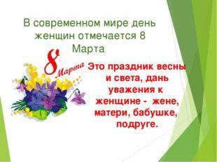 В современном мире день женщин отмечается 8 Марта Это праздник весны и света,