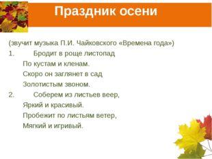 Праздник осени (звучит музыка П.И. Чайковского «Времена года») 1.Бродит в ро